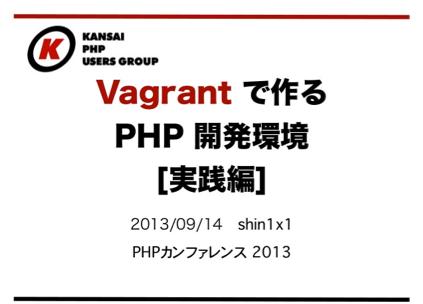 Vagrantで作るPHP開発環境[実践編]をPHPカンファレンス2013で発表してきました - Shin x blog